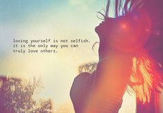 """Loving yourself is not selfish. It is the only way you can truly love others."" Posted by uncomfortablesoul.com."