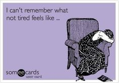 I can't remember what not tired feels like...