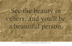 See the beauty in others, and you'll be a beautiful person.