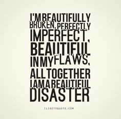INFJ I am beautifully broken, perfectly imperfect, beautiful in my flaws, altogether I am a beautiful disaster.