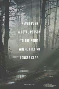 Never push a loyal person to the point where they no longer care...