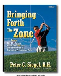 Golf Bringing Forth The Zone. The Ten Proven Factors Which Lead You Into Golf's Dimension of Instinctive Performance Flow (Super Mental Toughness For Golf) by Peter Siegel. $10.01. 42 pages. Publisher: All Star Entertainment LLC; First edition (February 1, 2013)