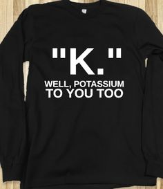 This is my thing. And also, chemistry jokes are the best. Also, if it wasn't long sleeves.