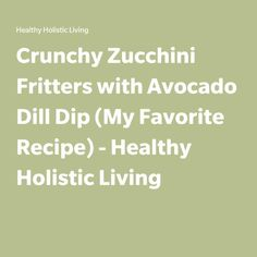 Crunchy Zucchini Fritters with Avocado Dill Dip (My Favorite Recipe) - Healthy Holistic Living