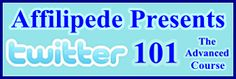Affilipede Presents ~ Twitter 101 ~ The Advanced Course ~