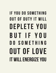 If you do something out of duty, it will deplete you, but if you do something out of love it will energize you.