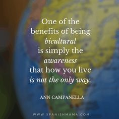 "Quote from Ann Campanella: ""One of the benefits of being bicultural is simply the awareness that how you live is not the only way.""  Language quotes to inspire and motivate you on your language learning journey.   #quote #languagequotes #languagelearning #inspiration #travel #bilingual"