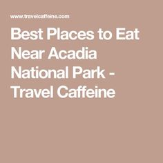 Best Places to Eat Near Acadia National Park - Travel Caffeine