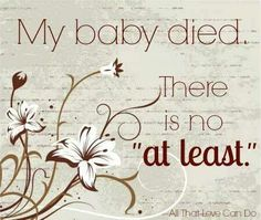 """""""My CHILD died..."""" there is no at least to any of it I lost my daughter she is not an at least"""