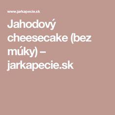 Jahodový cheesecake (bez múky) – jarkapecie.sk Cheesecake, Cheesecakes, Cherry Cheesecake Shooters