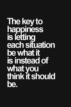 Many wise writings about this exact idea: Acceptance. Quote: The Key To Happiness Is Letting Each Situation Be What It Is Instead Of What You Think It Should Be. Words Quotes, Me Quotes, Motivational Quotes, Funny Quotes, Inspirational Quotes, Qoutes, Jealousy Quotes, Quotes Images, Positive Quotes