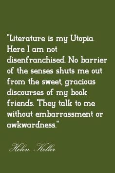 'Literature is my utopia...' Helen Keller- what an amazing mind to develop trapped inside her body! Inspirational!