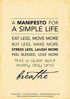 A manifesto for a simple life Eat less, move more; buy less, make more; stress less, laugh more; feel blessed, love more.  Find a quiet spot every day and BREATHE.
