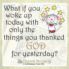 ✬✬✬ What if you woke up today with only the things you thanked God for yesterday? Amen...Little Church Mouse 9 Dec. 2015 ✬✬✬