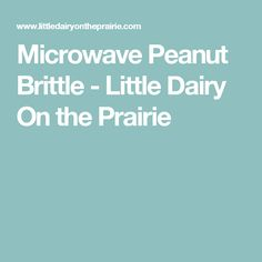 Microwave Peanut Brittle - Little Dairy On the Prairie