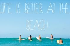 life is better at the beach - for sure!