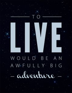 To live would be an awfully big adventure. Peter Pan