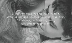 I want to wake you up with kisses. Drowned in lips pressed against your skin.
