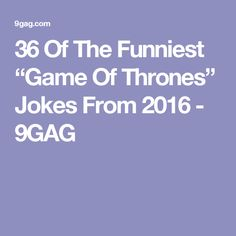 "36 Of The Funniest ""Game Of Thrones"" Jokes From 2016 - 9GAG"