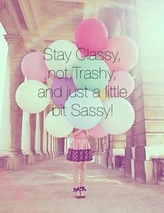 Stay classy, not trashy, and just a little bit sassy!