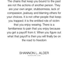 "Shannon L. Alder - ""The chains that keep you bound to the past are not the actions of another person...."". relationships, fear, pride, pain, compassion, jealousy, moving-on, freedom, growing, acceptance, choices, growth, decisions, betrayal, integrity, anxiety, anger, justice, humility, communication, perspective, sorrow, ego, self-love, child, adversity, judgement, self-worth, maturity, job, free, cruelty, attention, injustice, jealous-women, bitterness, fights, stubborness, the-past…"