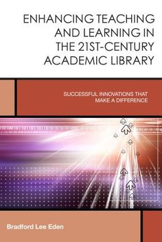 Enhancing Teaching and Learning in the 21st-Century Academic Library: Successful Innovations That Make a Difference / Edited by Bradford Lee Eden (Creating the 21st-Century Academic Library v.2). 2015.