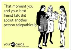 happens a lot with both my best friends...or we can telepathically read each others facial expressions while on the phone with each other.