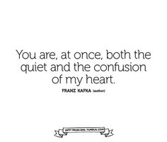 you are, at once, both the quiet and the confusion of my heart <3