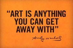 art is anything you can get away with - andy warhol