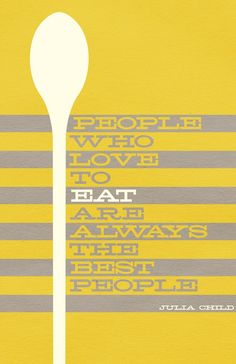 people who love to eat are always the best people. this would look great hanging in a kitchen...and is SO true. :)