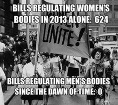 Bills regulating women's bodies in 2013: 624 Bills regulating men's bodies since the dawn of time: 0