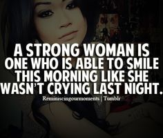 """""""A strong woman is one who is able to smile this morning like she wasn't crying last night."""""""