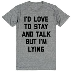 I'd Love to Stay and Talk but I'm Lying #funny