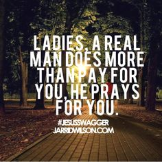 A real man prays for you. So happy I'm dating a real man who loves and respects me and God.