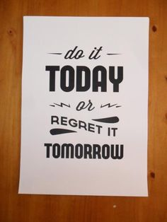 Do it today or regret it tomorrow!