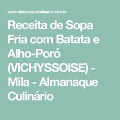 Receita de Sopa Fria com Batata e Alho-Poró (VICHYSSOISE) - Mila - Almanaque Culinário Garlic, Potato, Recipes, Soups