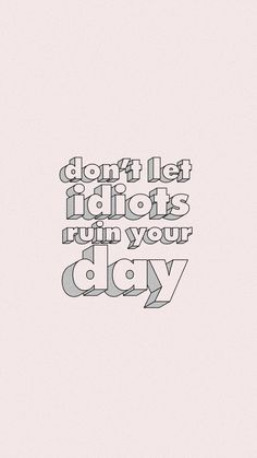 don't let idiots ruin your day wallpaper Late Night Quotes, Don't Let, Let It Be, My Vibe, Queen Quotes, Make Me Happy, Wallpaper Quotes, Positive Vibes, Quote Of The Day