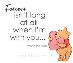 Forever isn't long at all when I'm with you. Pooh always seems to have the best sayings. =)