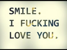 Smile I fucking Love You