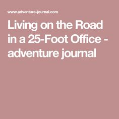 Living on the Road in a 25-Foot Office - adventure journal