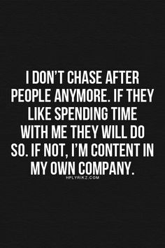 """""""I don't chase after people anymore. If they like spending time with me, they will do so. If not, I'm content with my own company."""""""