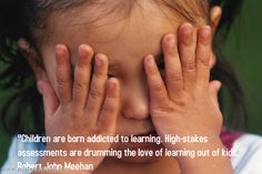 """Children are born addicted to learning. High-stakes assessments are drumming the love of learning out of kids."" Robert John Meehan"