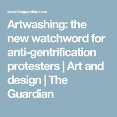 Artwashing: the new watchword for anti-gentrification protesters | Art and design | The Guardian