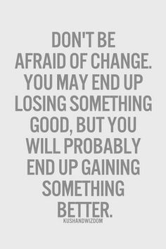 don't be afraid of change...
