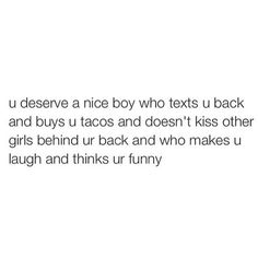 http://loveinquotes.com/u-deserve-a-nice-boy-who-texts-u-backand-buys-u-tacos-and-d/ #LoveQuotes, #Quotes, #RelationshipQuotes #lovequotes #lovequotesforhim #lovequotesforher #relationshipquotes