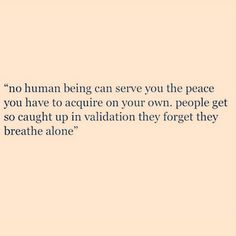no human being can serve you the peace you have to acquire on your own. people get so caught up in validation they forget they breathe alone.   I sooo luv this one.