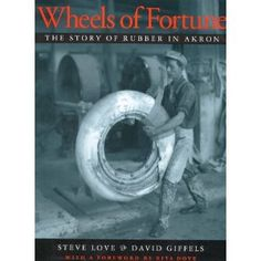 Wheels of fortune : the story of rubber in Akron / Steve Love and David Giffels ; edited by Debbie Van Tassel ; photos edited by Susan Kirkman; with a foreword by Rita Dove. University Of Akron, Akron Ohio, Rubber Industry, Wheel Of Fortune, Nonfiction Books, Textbook, Novels, History, Culture