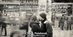 Chuck Palahniuk: The one you love and the one who loves you are never, ever the same person.