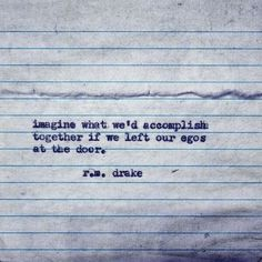 Imagine what we'd accomplish together if we left our egos at the door.....r.m. drake.....4....<3
