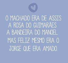 <p></p><p>O Machado era de Assis, A Rosa do Guimarães, A Bandeira do Manuel. Mas o feliz mesmo era o Jorge que era Amado.</p>